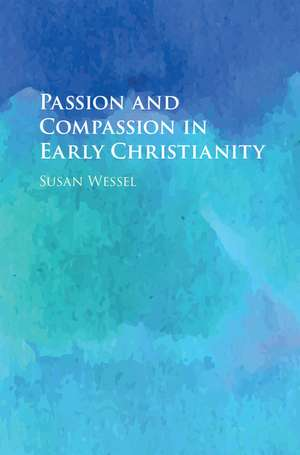 Passion and Compassion in Early Christianity de Susan Wessel