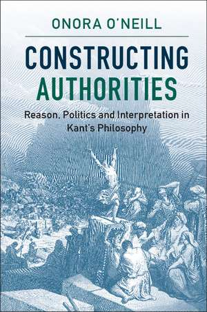 Constructing Authorities: Reason, Politics and Interpretation in Kant's Philosophy de Onora O'Neill
