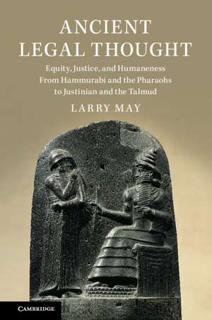 Ancient Legal Thought: Equity, Justice, and Humaneness From Hammurabi and the Pharaohs to Justinian and the Talmud de Larry May