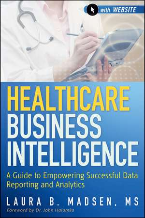 Healthcare Business Intelligence: A Guide to Empowering Successful Data Reporting and Analytics + Website de Laura Madsen