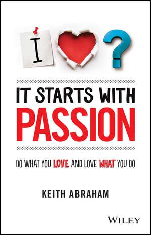 It Starts With Passion: Do What You Love and Love What You Do de Keith Abraham