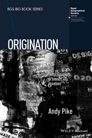 Origination: The Geographies of Brands and Branding de Andy Pike