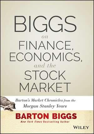 Biggs on Finance, Economics, and the Stock Market: Barton′s Market Chronicles from the Morgan Stanley Years de Barton Biggs