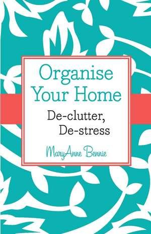 Organise Your Home: De–clutter, De–stress de MaryAnne Bennie