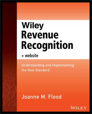 Wiley Revenue Recognition plus Website: Understanding and Implementing the New Standard de Joanne M. Flood