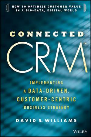 Connected CRM: Implementing a Data–Driven, Customer–Centric Business Strategy de David S. Williams