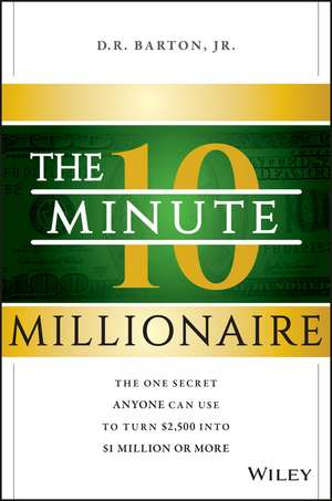 The 10–Minute Millionaire: The One Secret Anyone Can Use to Turn $2,500 into $1 Million or More de D. R. Barton, Jr.