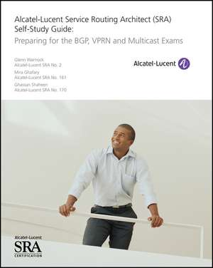 Alcatel–Lucent Service Routing Architect (SRA) Self–Study Guide: Preparing for the BGP, VPRN and Multicast Exams de Glenn Warnock