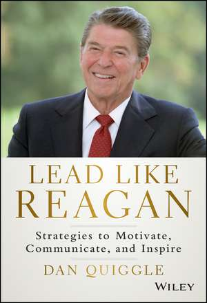 Lead Like Reagan: Strategies to Motivate, Communicate, and Inspire de Dan Quiggle