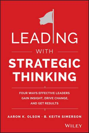 Leading with Strategic Thinking: Four Ways Effective Leaders Gain Insight, Drive Change, and Get Results de Aaron K. Olson