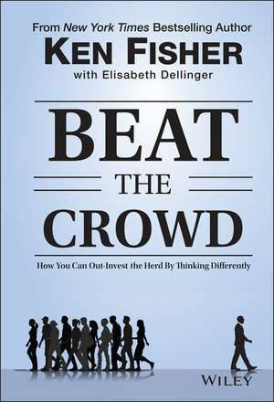 Beat the Crowd: How You Can Out–Invest the Herd by Thinking Differently de Kenneth L. Fisher