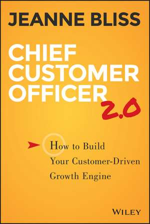 Chief Customer Officer 2.0: How to Build Your Customer–Driven Growth Engine de Jeanne Bliss