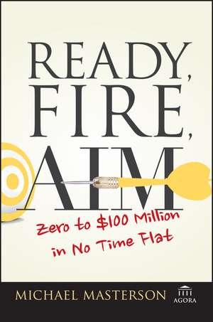 Ready, Fire, Aim: Zero to $100 Million in No Time Flat de Michael Masterson