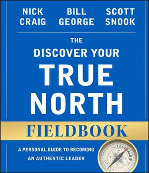 The Discover Your True North Fieldbook: A Personal Guide to Finding Your Authentic Leadership de Nick Craig