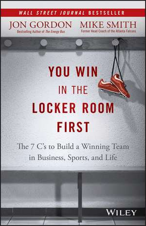 You Win in the Locker Room First: The 7 C′s to Build a Winning Team in Business, Sports, and Life de Jon Gordon