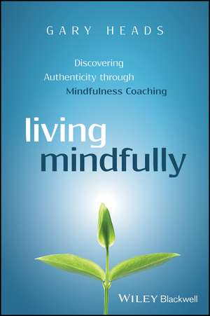 Living Mindfully: Discovering Authenticity through Mindfulness Coaching de Gary Heads