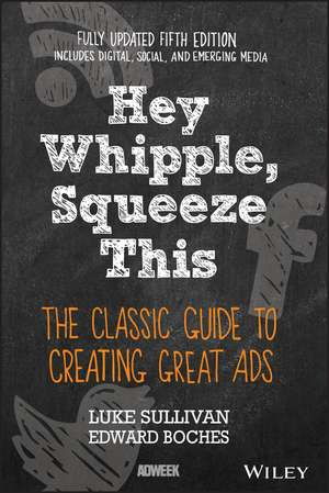 Hey, Whipple, Squeeze This: The Classic Guide to Creating Great Ads de Luke Sullivan