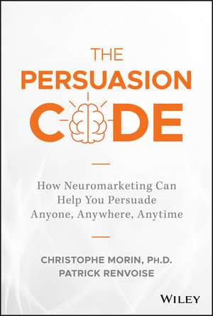 The Persuasion Code: How Neuromarketing Can Help You Persuade Anyone, Anywhere, Anytime de Christophe Morin