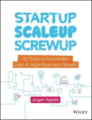 Startup, Scaleup, Screwup: 42 Tools to Accelerate Lean & Agile Business Growth de Jurgen Appelo