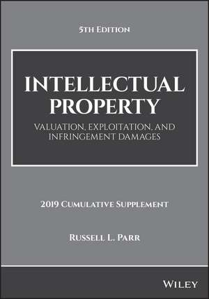 Intellectual Property: Valuation, Exploitation, and Infringement Damages, 2019 Cumulative Supplement de Russell L. Parr