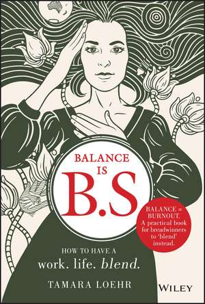 Balance is B.S.: How to Have a Work. Life. Blend. de Tamara Loehr