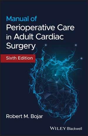 Manual of Perioperative Care in Adult Cardiac Surgery de Robert M. Bojar