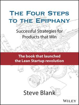 The Four Steps to the Epiphany: Successful Strategies for Products that Win de Steve Blank