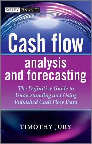 Cash Flow Analysis and Forecasting: The Definitive Guide to Understanding and Using Published Cash Flow Data de Timothy Jury