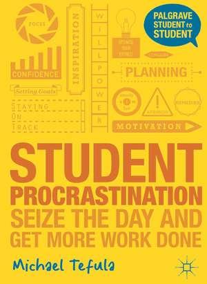 Student Procrastination: Seize the Day and Get More Work Done de Michael Tefula