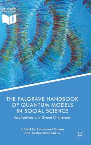 The Palgrave Handbook of Quantum Models in Social Science: Applications and Grand Challenges de Emmanuel Haven