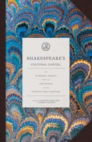 Shakespeare's Cultural Capital: His Economic Impact from the Sixteenth to the Twenty-first Century de Dominic Shellard