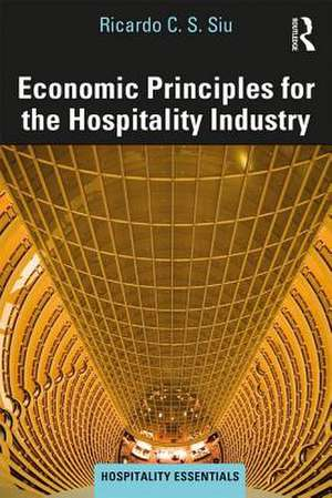 Economic Principles for the Hospitality Industry de Ricardo C.S. Siu