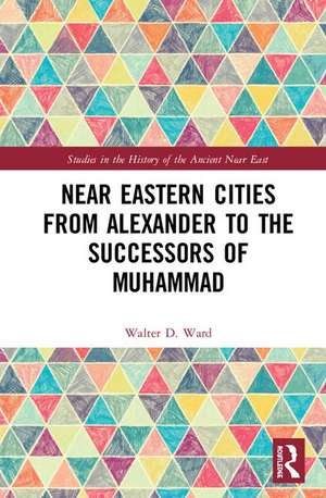 Near Eastern Cities from Alexander to the Successors of Muhammad de Walter D. Ward