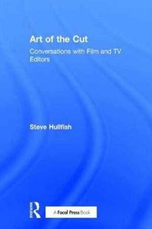Art of the Cut: Conversations with Film and TV Editors de Steve Hullfish