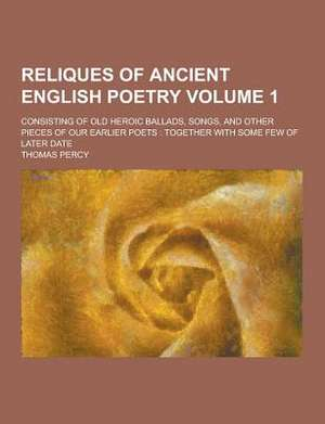 Reliques of Ancient English Poetry; Consisting of Old Heroic Ballads, Songs, and Other Pieces of Our Earlier Poets