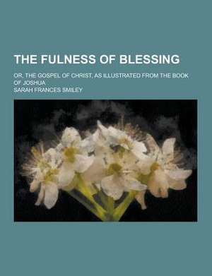 The Fulness of Blessing; Or, the Gospel of Christ, as Illustrated from the Book of Joshua