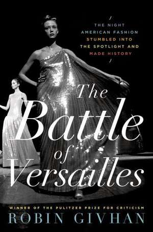 The Battle of Versailles:  The Night American Fashion Stumbled Into the Spotlight and Made History de Robin Givhan