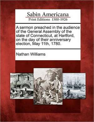 A Sermon Preached in the Audience of the General Assembly of the State of Connecticut, at Hartford, on the Day of Their Anniversary Election, May 11th de Nathan Williams