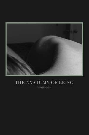 The Anatomy of Being:  (Poetry from 2011-2013) de Shinji Moon