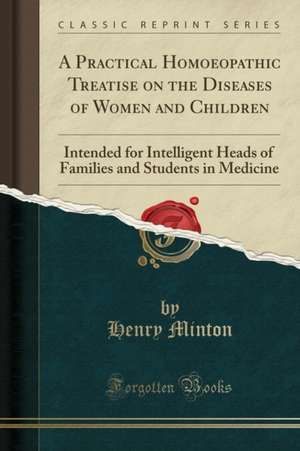 A Practical Homoeopathic Treatise on the Diseases of Women and Children: Intended for Intelligent Heads of Families and Students in Medicine (Classic de Henry Minton