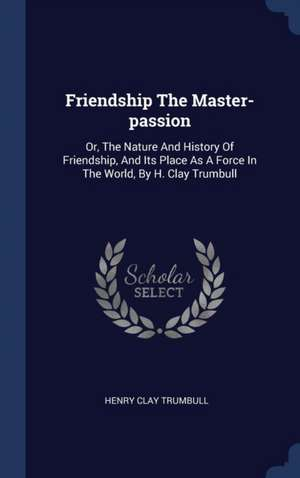 Friendship the Master-Passion: Or, the Nature and History of Friendship, and Its Place as a Force in the World, by H. Clay Trumbull de Henry Clay Trumbull