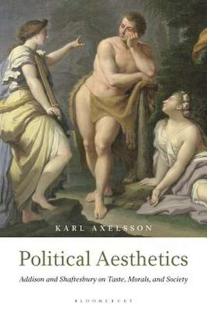 Political Aesthetics: Addison and Shaftesbury on Taste, Morals and Society de Karl Axelsson