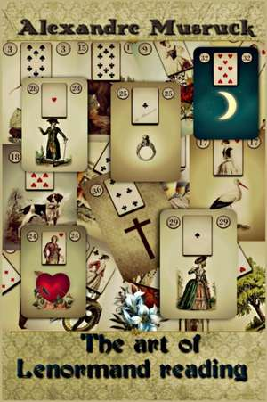 The Art of Lenormand Reading - Decoding the Powerful Messages Conveyed by the Lenormand Oracle de Alexandre Musruck