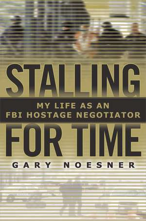 Stalling for Time:  My Life as an FBI Hostage Negotiator de Gary Noesner