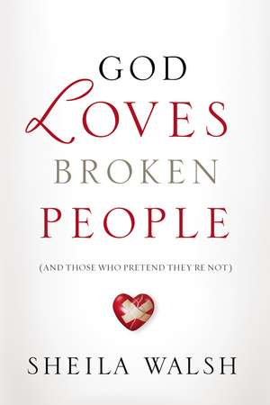 God Loves Broken People: And Those Who Pretend They're Not de Sheila Walsh