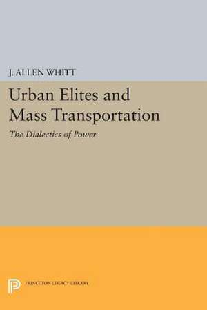 Urban Elites and Mass Transportation: The Dialectics of Power de J. Allen Whitt