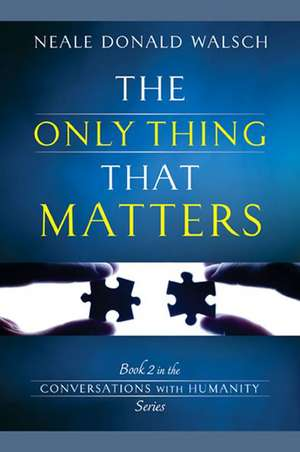 The Only Thing That Matters de Neale Donald Walsch