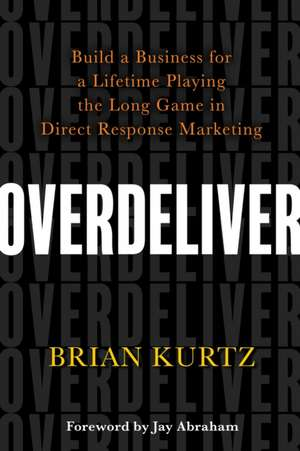 Overdeliver: Build a Business for a Lifetime Playing the Long Game in Direct Response Marketing de Brian Kurtz