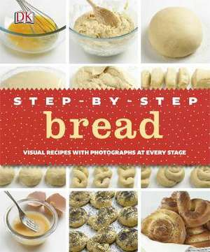 Step-by-Step Bread: Visual Recipes with Photographs at Every Stage de DK