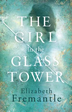 The Girl in the Glass Tower de Elizabeth Fremantle